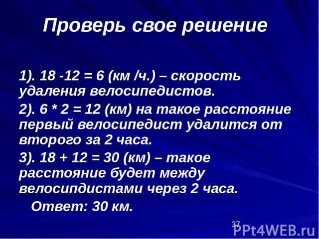 1). 18 -12 = 6 (км /ч.) – скорость удаления велосипедистов. 2). 6 * 2 = 12 (км) на такое расстояние первый велосипедист удалится от второго за 2 часа. 3). 18 + 12 = 30 (км) – такое расстояние будет между велосипдистами через 2 часа. Ответ: 30 км. Пр…
