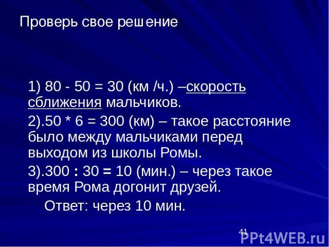 1) 80 - 50 = 30 (км /ч.) –скорость сближения мальчиков. 2).50 * 6 = 300 (км) – такое расстояние было между мальчиками перед выходом из школы Ромы. 3).300 : 30 = 10 (мин.) – через такое время Рома догонит друзей. Ответ: через 10 мин. Проверь свое решение