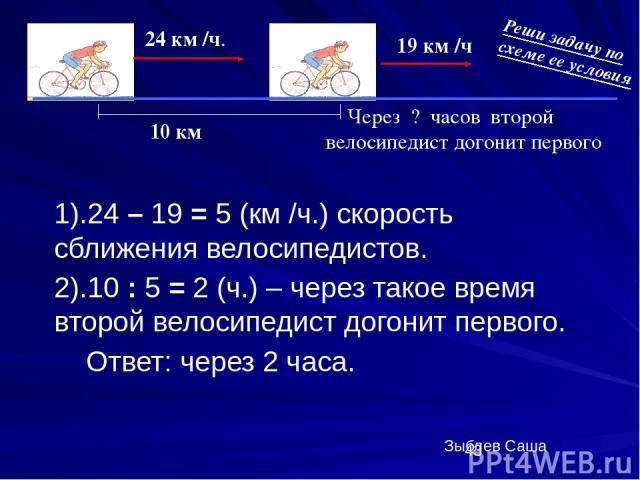 1).24 – 19 = 5 (км /ч.) скорость сближения велосипедистов. 2).10 : 5 = 2 (ч.) – через такое время второй велосипедист догонит первого. Ответ: через 2 часа. 24 км /ч. 19 км /ч 10 км Через ? часов второй велосипедист догонит первого 1 2 Реши задачу по…