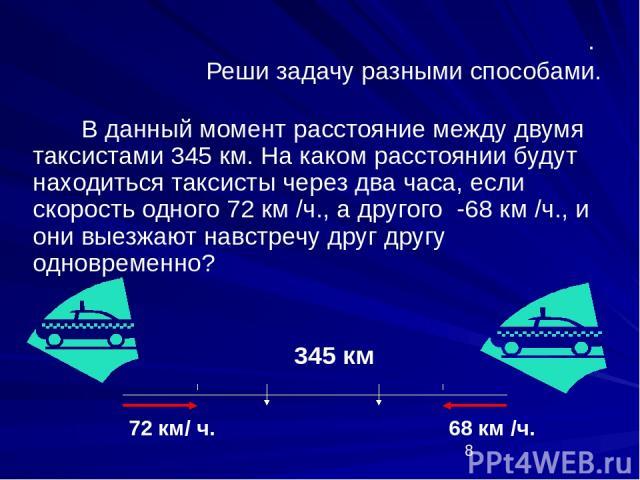 . Реши задачу разными способами. В данный момент расстояние между двумя таксистами 345 км. На каком расстоянии будут находиться таксисты через два часа, если скорость одного 72 км /ч., а другого -68 км /ч., и они выезжают навстречу друг другу одновр…