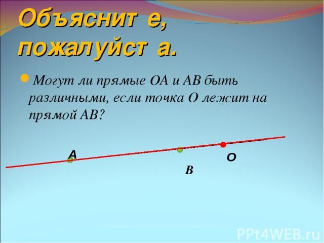 Объясните, пожалуйста. Могут ли прямые ОА и АВ быть различными, если точка О лежит на прямой АВ? В А О