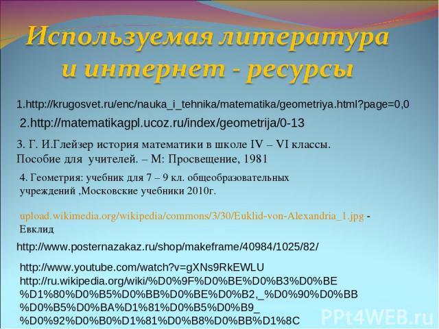 1.http://krugosvet.ru/enc/nauka_i_tehnika/matematika/geometriya.html?page=0,0 2.http://matematikagpl.ucoz.ru/index/geometrija/0-13 3. Г. И.Глейзер история математики в школе IV – VI классы. Пособие для учителей. – М: Просвещение, 1981 upload.wikimed…