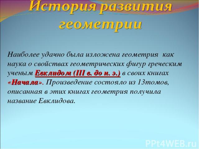Наиболее удачно была изложена геометрия как наука о свойствах геометрических фигур греческим ученым Евклидом (III в. до н. э.) в своих книгах «Начала». Произведение состояло из 13томов, описанная в этих книгах геометрия получила название Евклидова.