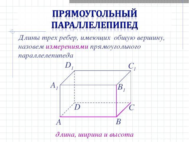 Длины трех ребер, имеющих общую вершину, назовем измерениями прямоугольного параллелепипеда длина, ширина и высота