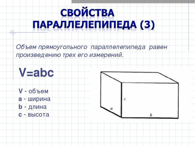 Объем прямоугольного параллелепипеда равен произведению трех его измерений. V=abc V - объем a - ширина b - длина c - высота