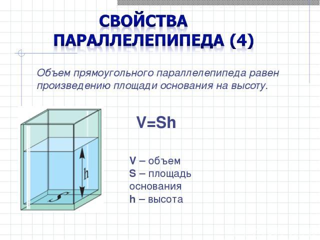 Объем прямоугольного параллелепипеда равен произведению площади основания на высоту. V=Sh V – объем S – площадь основания h – высота