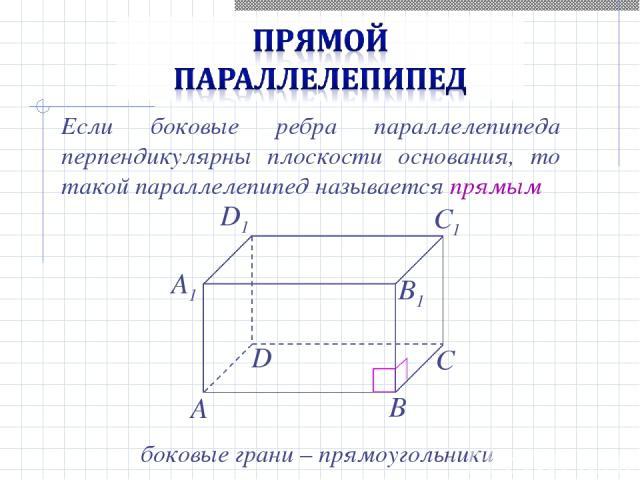 Если боковые ребра параллелепипеда перпендикулярны плоскости основания, то такой параллелепипед называется прямым боковые грани – прямоугольники