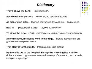 Dictionary That's above my bend. – Вне моих сил. Accidentally on purpose – Не хо