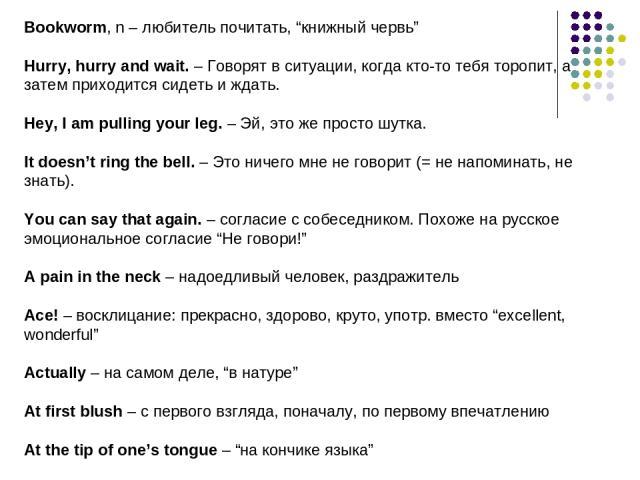 """Bookworm, n – любитель почитать, """"книжный червь"""" Hurry, hurry and wait. – Говорят в ситуации, когда кто-то тебя торопит, а затем приходится сидеть и ждать. Hey, I am pulling your leg. – Эй, это же просто шутка. It doesn't ring the bell. – Это ничего…"""