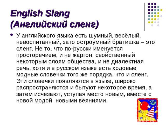 English Slang (Английский сленг) У английского языка есть шумный, весёлый, невоспитанный, зато остроумный братишка – это сленг. Не то, что по-русски именуется просторечием, и не жаргон, свойственный некоторым слоям общества, и не диалектная речь, хо…