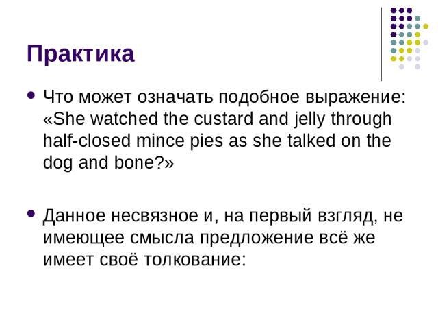 Практика Что может означать подобное выражение: «She watched the custard and jelly through half-closed mince pies as she talked on the dog and bone?» Данное несвязное и, на первый взгляд, не имеющее смысла предложение всё же имеет своё толкование: