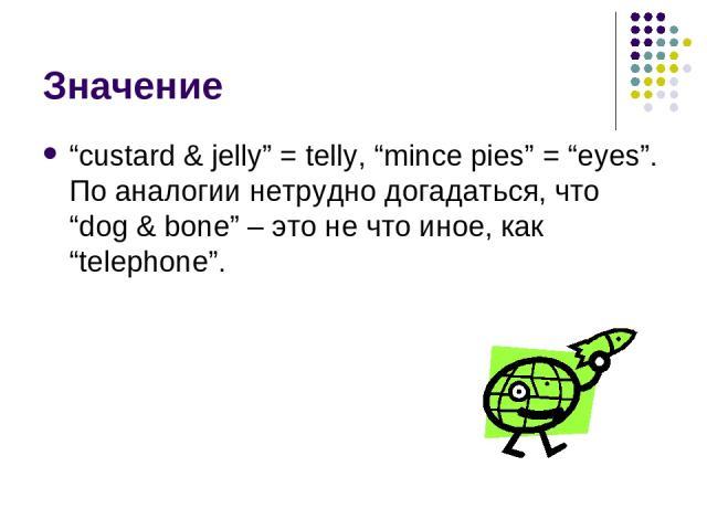 """Значение """"custard & jelly"""" = telly, """"mince pies"""" = """"eyes"""". По аналогии нетрудно догадаться, что """"dog & bone"""" – это не что иное, как """"telephone""""."""