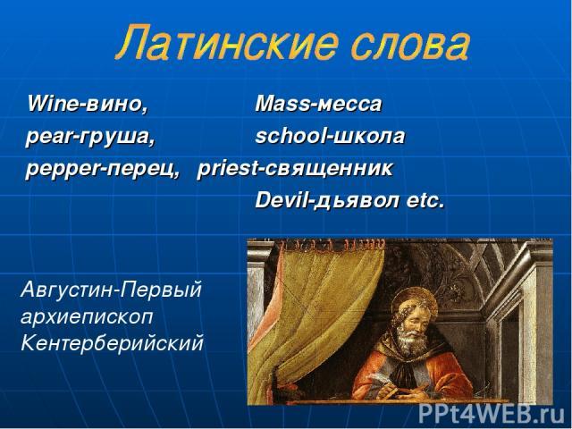 Wine-вино, Mass-месса pear-груша, school-школа pepper-перец, priest-священник Devil-дьявол etc. Августин-Первый архиепископ Кентерберийский