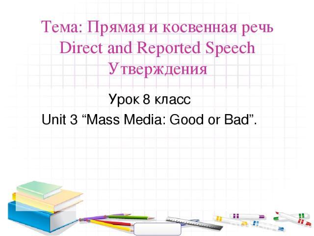 """Тема: Прямая и косвенная речь Direct and Reported Speech Утверждения Урок 8 класс Unit 3 """"Mass Media: Good or Bad""""."""