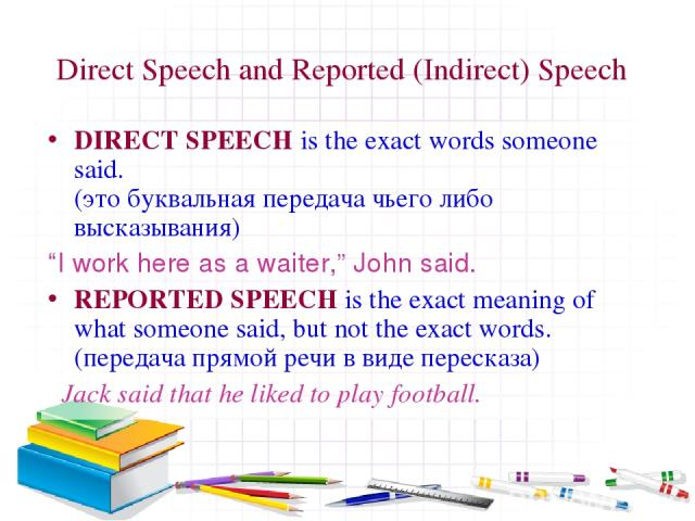 "Direct Speech and Reported (Indirect) Speech DIRECT SPEECH is the exact words someone said. (это буквальная передача чьего либо высказывания) ""I work here as a waiter,"" John said. REPORTED SPEECH is the exact meaning of what someone said, but not th…"