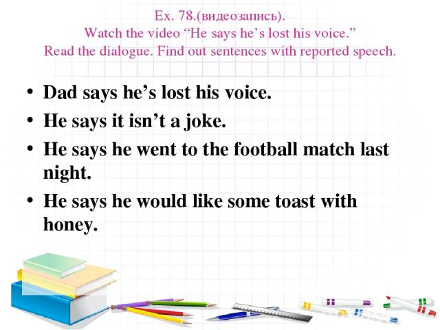"Ex. 78.(видеозапись). Watch the video ""He says he's lost his voice."" Read the dialogue. Find out sentences with reported speech. Dad says he's lost his voice. He says it isn't a joke. He says he went to the football match last night. He says he woul…"