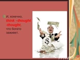 И, конечно, think –thought -thought, что богато заживет.