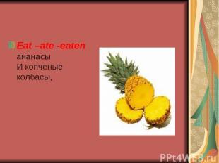 Eat –ate -eaten ананасы И копченые колбасы,