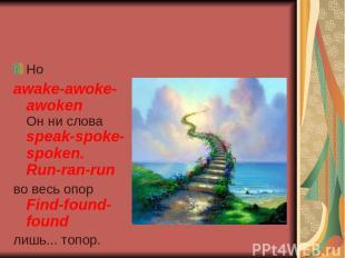 Но awake-awoke-awoken Он ни слова speak-spoke-spoken. Run-ran-run во весь опор F
