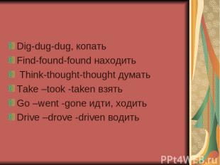 Dig-dug-dug, копать Find-found-found находить Think-thought-thought думать Take