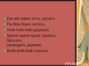 Eat-ate-eaten есть, кушать Fly-flew-flown летать Hold-held-held держать Spend-sp