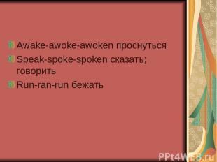 Awake-awoke-awoken проснуться Speak-spoke-spoken сказать; говорить Run-ran-run б