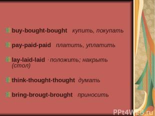 buy-bought-bought купить, покупать pay-paid-paid платить, уплатить lay-laid-laid