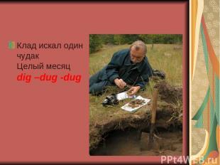 Клад искал один чудак Целый месяц dig –dug -dug