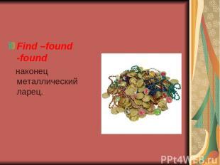 Find –found -found наконец металлический ларец.
