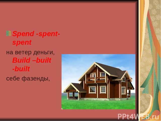 Spend -spent-spent на ветер деньги, Build –built -built себе фазенды,