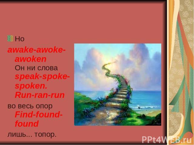 Но awake-awoke-awoken Он ни слова speak-spoke-spoken. Run-ran-run во весь опор Find-found-found лишь... топор.