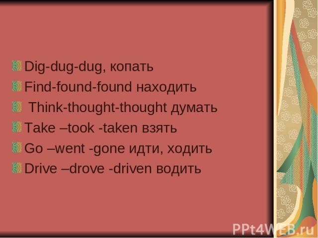 Dig-dug-dug, копать Find-found-found находить Think-thought-thought думать Take –took -taken взять Go –went -gone идти, ходить Drive –drove -driven водить