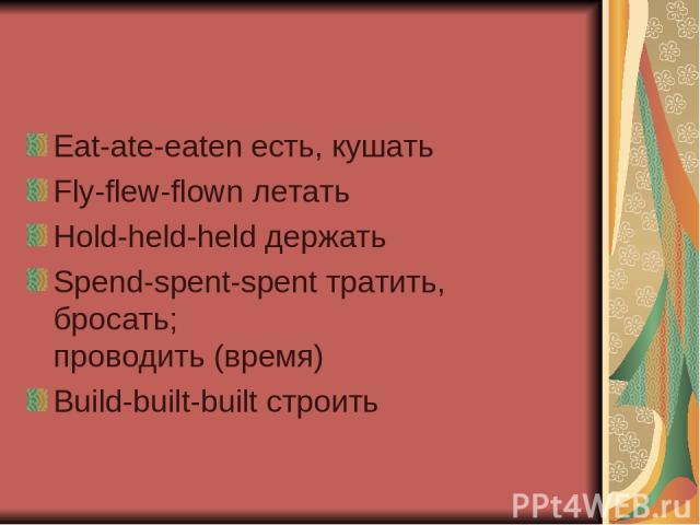 Eat-ate-eaten есть, кушать Fly-flew-flown летать Hold-held-held держать Spend-spent-spent тратить, бросать; проводить (время) Build-built-built строить