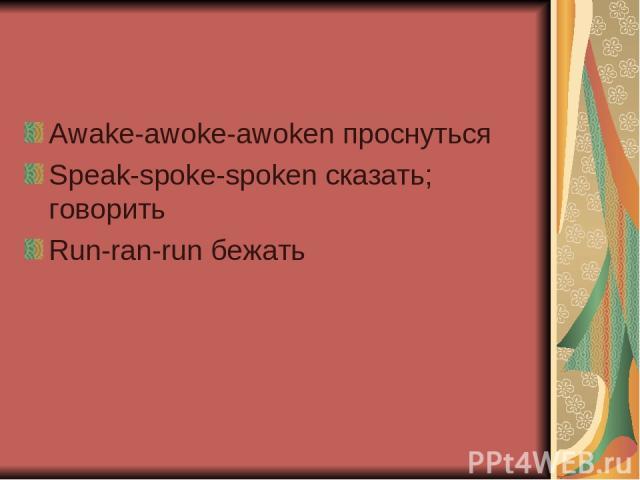 Awake-awoke-awoken проснуться Speak-spoke-spoken сказать; говорить Run-ran-run бежать