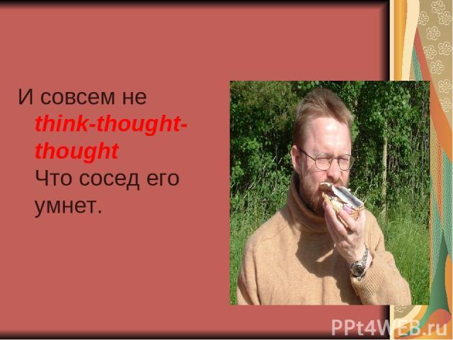 И совсем не think-thought-thought Что сосед его умнет.