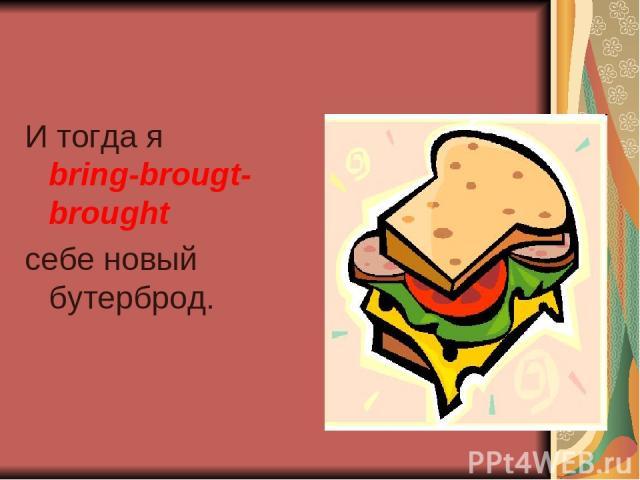 И тогда я bring-brougt-brought себе новый бутерброд.