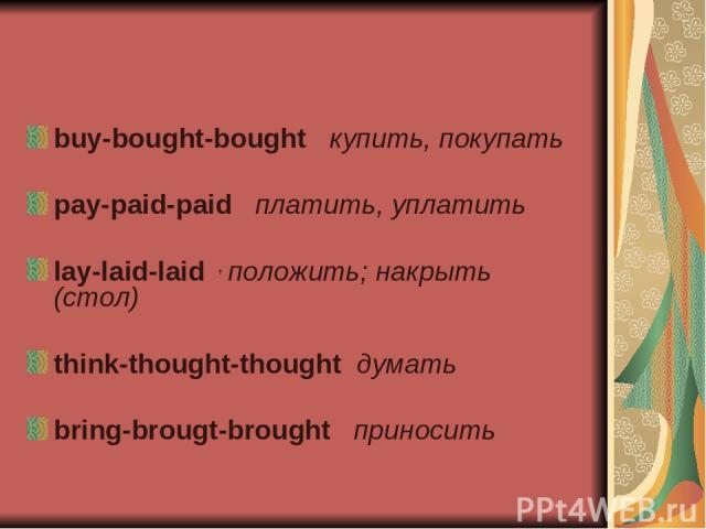 buy-bought-bought купить, покупать pay-paid-paid платить, уплатить lay-laid-laid положить; накрыть (стол) think-thought-thought думать bring-brougt-brought приносить ,