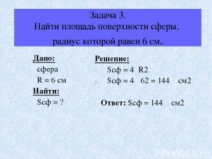 Задача 3. Найти площадь поверхности сферы, радиус которой равен 6 см. Дано: сфер