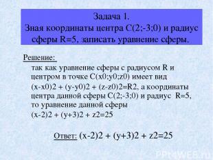 Задача 1. Зная координаты центра С(2;-3;0) и радиус сферы R=5, записать уравнени