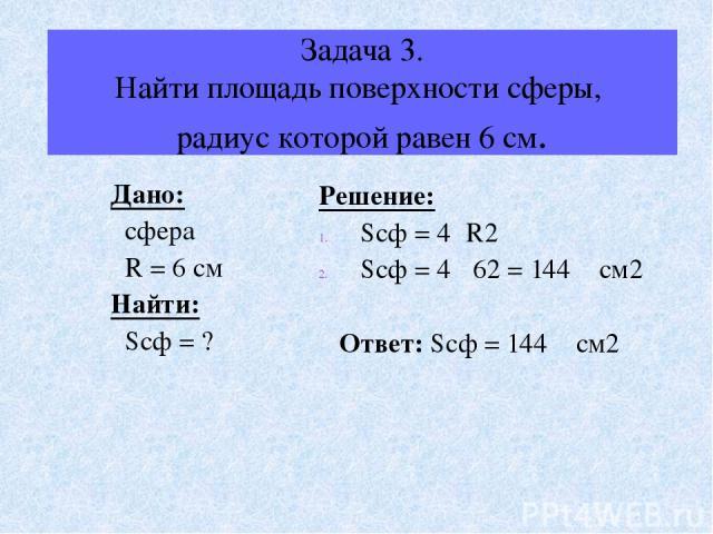 Задача 3. Найти площадь поверхности сферы, радиус которой равен 6 см. Дано: сфера R = 6 см Найти: Sсф = ? Решение: Sсф = 4πR2 Sсф = 4π 62 = 144π см2 Ответ: Sсф = 144π см2