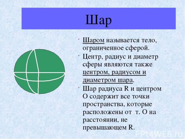 Шар Шаром называется тело, ограниченное сферой. Центр, радиус и диаметр сферы являются также центром, радиусом и диаметром шара. Шар радиуса R и центром О содержит все точки пространства, которые расположены от т. О на расстоянии, не превышающем R.