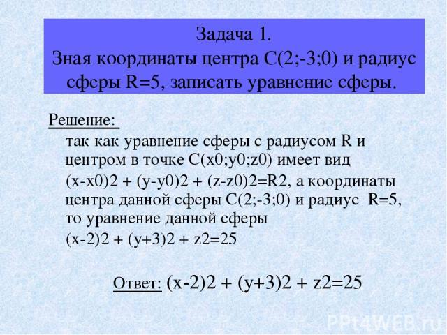 Задача 1. Зная координаты центра С(2;-3;0) и радиус сферы R=5, записать уравнение сферы. Решение: так как уравнение сферы с радиусом R и центром в точке С(х0;у0;z0) имеет вид (х-х0)2 + (у-у0)2 + (z-z0)2=R2, а координаты центра данной сферы С(2;-3;0)…