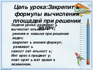 Цель урока:Закрепить формулы вычисления площадей при решении задач; Задачи урока