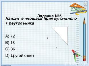 Задание №5. Найдите площадь прямоугольного треугольника A) 72 B) 18 C) 36 D) Дру