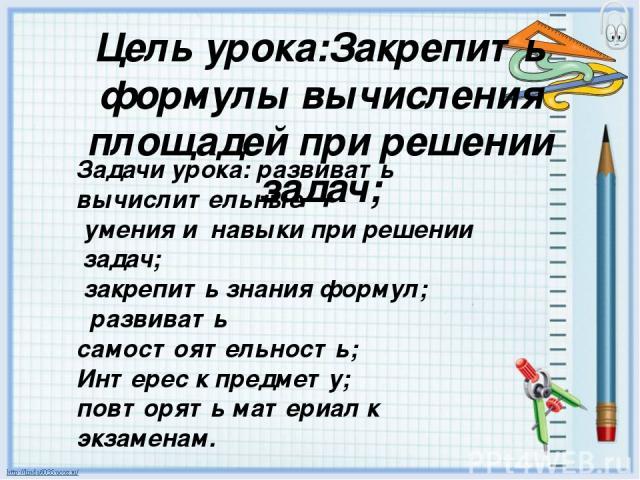 Цель урока:Закрепить формулы вычисления площадей при решении задач; Задачи урока: развивать вычислительные умения и навыки при решении задач; закрепить знания формул; развивать самостоятельность; Интерес к предмету; повторять материал к экзаменам.