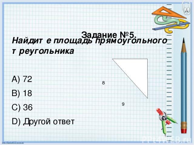 Задание №5. Найдите площадь прямоугольного треугольника A) 72 B) 18 C) 36 D) Другой ответ 8 9