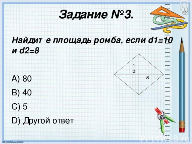 Задание №3. Найдите площадь ромба, если d1=10 и d2=8 A) 80 B) 40 C) 5 D) Другой ответ 10 8