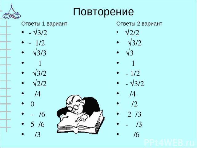 Повторение Ответы 1 вариант - √3/2 - 1/2 √3/3 1 √3/2 √2/2 π/4 0 - π/6 5π/6 π/3 Ответы 2 вариант √2/2 √3/2 √3 1 - 1/2 - √3/2 π/4 π/2 2π/3 - π/3 π/6