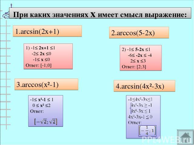 При каких значениях х имеет смысл выражение: 1.arcsin(2x+1) 2.arccos(5-2x) 3.arccos(x²-1) 4.arcsin(4x²-3x) 1) -1≤ 2х+1 ≤1 -2≤ 2х ≤0 -1≤ х ≤0 Ответ: [-1;0] 2) -1≤ 5-2х ≤1 -6≤ -2х ≤ -4 2≤ х ≤3 Ответ: [2;3]