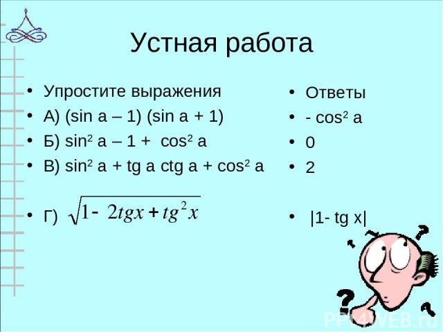 Устная работа Упростите выражения А) (sin a – 1) (sin a + 1) Б) sin2 a – 1 + cos2 a В) sin2 a + tg a ctg a + cos2 a Г) Ответы - cos2 a 0 2 |1- tg х|